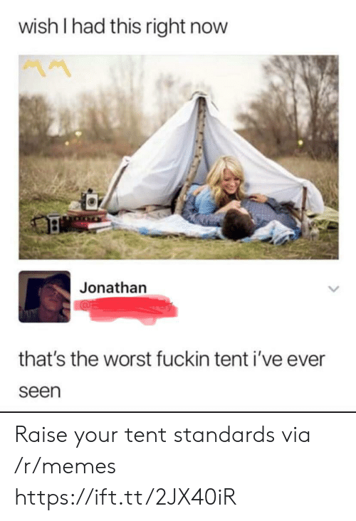 Memes, The Worst, and Via: wish I had this right now  MM  Jonathan  that's the worst fuckin tent i've ever  seen Raise your tent standards via /r/memes https://ift.tt/2JX40iR