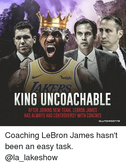 LeBron James, Lebron, and Been: wish  KING UNCOACHABLE  AFTER JOINING NEW TEAM, LEBRON JAMES  HAS ALWAYS HAD CONTROVERSY WITH COACHES Coaching LeBron James hasn't been an easy task. @la_lakeshow