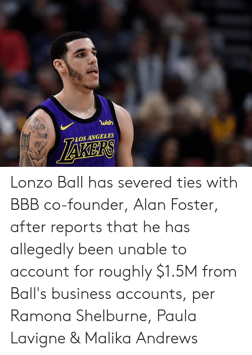 Bbb, Business, and Los Angeles: wish  LOS ANGELES Lonzo Ball has severed ties with BBB co-founder, Alan Foster, after reports that he has allegedly been unable to account for roughly $1.5M from Ball's business accounts, per Ramona Shelburne, Paula Lavigne & Malika Andrews