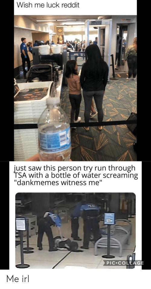 "tsa: Wish me luck reddit  ATD  just saw this person try run through  TSA with a bottle of wáter screaming  ""dankmemes witness me""  PIC COLLAGE Me irl"