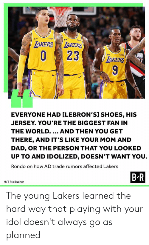 You Looked: wish  wish  LAKERS LAKERS  O23  LAND  TAKERS  wish  9  EVERYONE HAD [LEBRON'S] SHOES, HIS  JERSEY. YOU'RE THE BIGGEST FAN IN  THE WORLD..  AND THEN YOU GET  THERE, AND IT'S LIKE YOUR MOM AND  DAD, OR THE PERSON THAT YOU LOOKED  UP TO AND IDOLIZED, DOESN'T WANT YOU  Rondo on how AD trade rumors affected Lakers  B R  H/T Ric Bucher The young Lakers learned the hard way that playing with your idol doesn't always go as planned