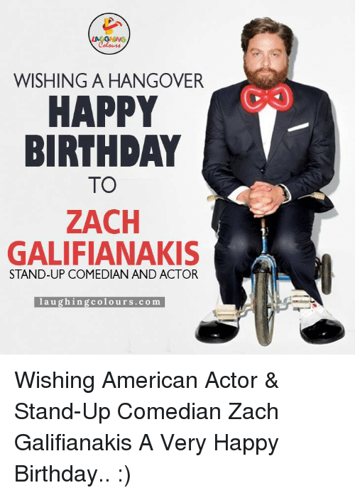 Birthday, Ups, and Zach Galifianakis: WISHING A HANGOVER  HAPPY  BIRTHDAY  TO  ZACH  GALIFIANAKIS  STAND-UP COMEDIAN AND ACTOR  l au  g hin g Colours.co m Wishing American Actor & Stand-Up Comedian Zach Galifianakis A Very Happy Birthday.. :)
