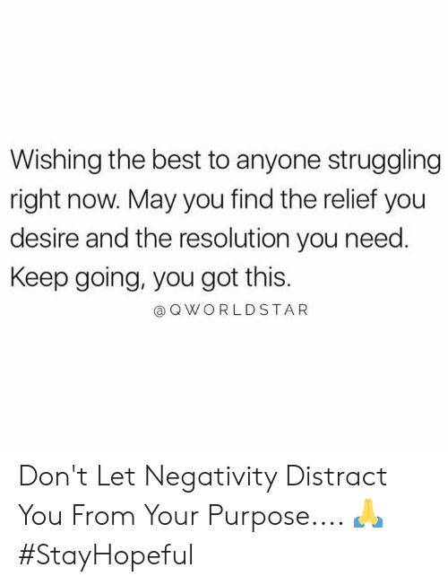 relief: Wishing the best to anyone struggling  right now. May you find the relief you  desire and the resolution you need.  Keep going, you got this.  Q WORLDSTAR Don't Let Negativity Distract You From Your Purpose.... 🙏 #StayHopeful