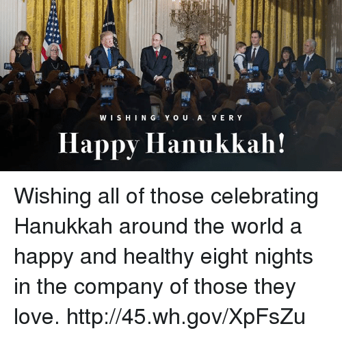 Hanukkah: WISHING YOU A VERY  Happy Hanukkah! Wishing all of those celebrating Hanukkah around the world a happy and healthy eight nights in the company of those they love. http://45.wh.gov/XpFsZu