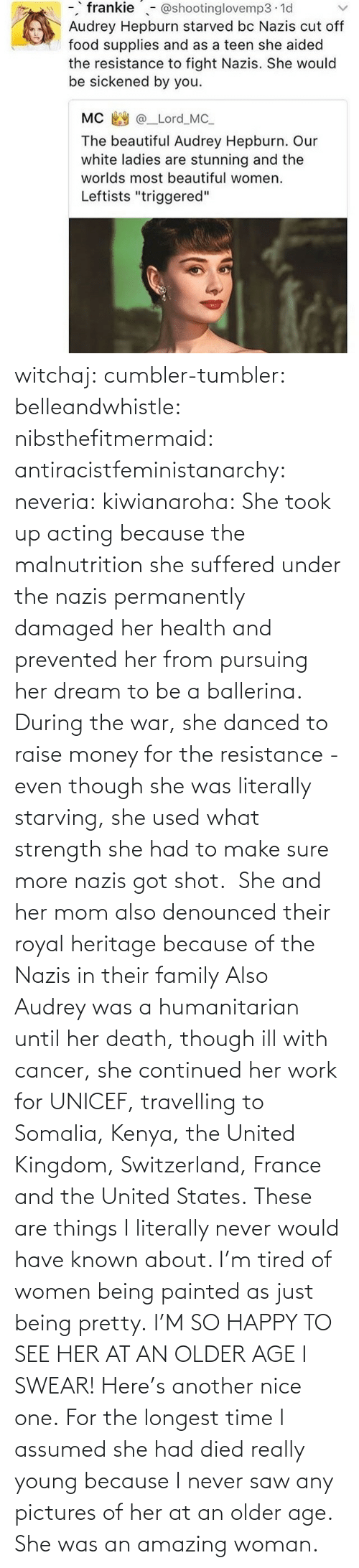 her: witchaj: cumbler-tumbler:  belleandwhistle:  nibsthefitmermaid:  antiracistfeministanarchy:  neveria:  kiwianaroha: She took up acting because the malnutrition she suffered under the nazis permanently damaged her health and prevented her from pursuing her dream to be a ballerina. During the war, she danced to raise money for the resistance - even though she was literally starving, she used what strength she had to make sure more nazis got shot.  She and her mom also denounced their royal heritage because of the Nazis in their family  Also Audrey was a humanitarian until her death, though ill with cancer, she continued her work for UNICEF, travelling to Somalia, Kenya, the United Kingdom, Switzerland, France and the United States.  These are things I literally never would have known about. I'm tired of women being painted as just being pretty.  I'M SO HAPPY TO SEE HER AT AN OLDER AGE I SWEAR!  Here's another nice one.   For the longest time I assumed she had died really young because I never saw any pictures of her at an older age.  She was an amazing woman.