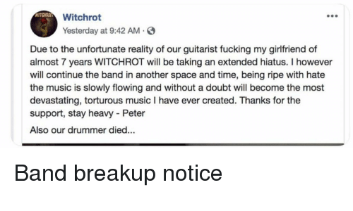Funny, Music, and Space: WITCHRO  Witchrot  Yesterday at 9:42 AM.S  Due to the unfortunate reality of our guitarist fucking my girlfriend of  almost 7 years WITCHROT ill be taking an extended hiatus. I however  will continue the band in another space and time, being ripe with hate  the music is slowly flowing and without a doubt will become the most  devastating, torturous music I have ever created. Thanks for the  support, stay heavy - Peter  Also our drummer died... Band breakup notice