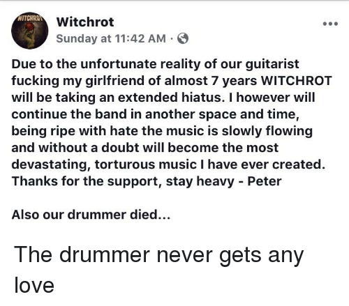 Fucking, Funny, and Love: WITCHROT  Witchroft  Sunday at 11:42 AM S  Due to the unfortunate reality of our guitarist  fucking my girlfriend of almost 7 years WITCHROT  will be taking an extended hiatus. I however will  continue the band in another space and time,  being ripe with hate the music is slowly flowing  and without a doubt will become the most  devastating, torturous music I have ever created.  Thanks for the support, stay heavy Peter  Also our drummer died.