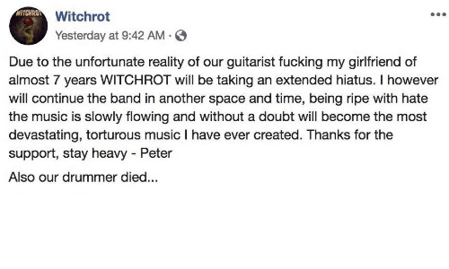 Fucking, Music, and Space: WITCHROT  Witchrot  Yesterday at 9:42 AM  Due to the unfortunate reality of our guitarist fucking my girlfriend of  almost 7 years WITCHROT will be taking an extended hiatus. I however  will continue the band in another space and time, being ripe with hate  the music is slowly flowing and without a doubt will become the most  devastating, torturous music I have ever created. Thanks for the  support, stay heavy Peter  Also our drummer died...