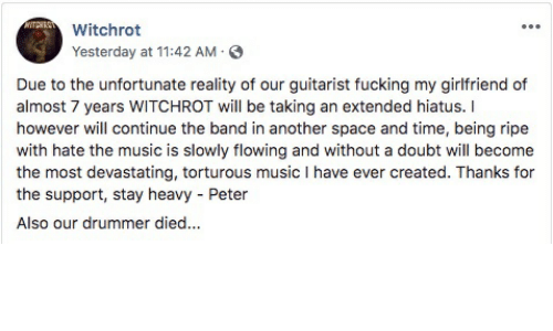 Music, Space, and Time: Witchrot  Yesterday at 11:42 AM  Due to the unfortunate reality of our guitarist fucking my girlfriend of  almost 7 years WITCHROT will be taking an extended hiatus. I  however will continue the band in another space and time, being ripe  with hate the music is slowly flowing and without a doubt will become  the most devastating, torturous music I have ever created. Thanks for  the support, stay heavy Peter  Also our drummer died...