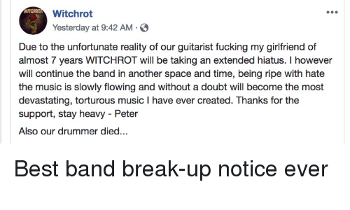 Facepalm, Fucking, and Music: Witchrot  Yesterday at 9:42 AM.  Due to the unfortunate reality of our guitarist fucking my girlfriend of  almost 7 years WITCHROT will be taking an extended hiatus. I however  will continue the band in another space and time, being ripe with hate  the music is slowly flowing and without a doubt will become the most  devastating, torturous music I have ever created. Thanks for the  support, stay heavy - Peter  Also our drummer died...