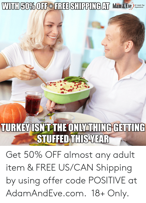 Offer: WITH 50% OFF+ FREE SHIPPING AT Adam&Eve  #1 Adult Toy  Superstore  TURKEY ISNT THE ONLY THING GETTING  STUFFED THIS YEAR   Get 50% OFF almost any adult item & FREE US/CAN Shipping by using offer code POSITIVE at AdamAndEve.com.  18+ Only.