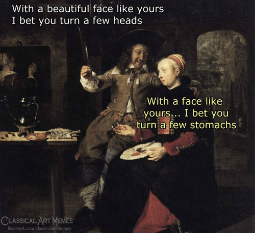 A Face: With a beautiful face like yours  I bet you turn a few heads  With a face like  yours bet you  yours  turn a few stomachs  CLASSICAL ART MEMES  acebook.com/classicalartmemes