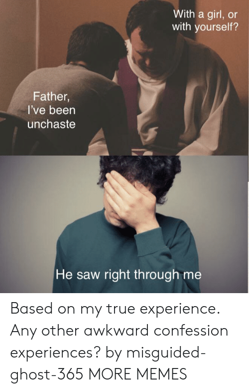 Dank, Memes, and Saw: With a girl, or  with yourself?  Father,  I've been  unchaste  He saw right th rough me Based on my true experience. Any other awkward confession experiences? by misguided-ghost-365 MORE MEMES