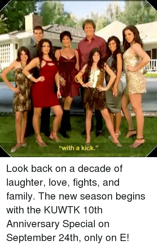"kuwtk: ""with a kick."" Look back on a decade of laughter, love, fights, and family. The new season begins with the KUWTK 10th Anniversary Special on September 24th, only on E!"