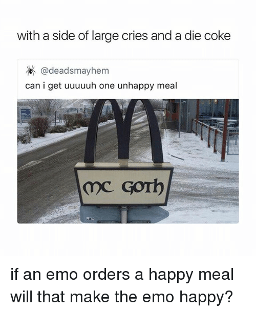 emos: with a side of large cries and a die coke  @deadsmayhem  can i get uuuuuh one unhappy meal if an emo orders a happy meal will that make the emo happy?
