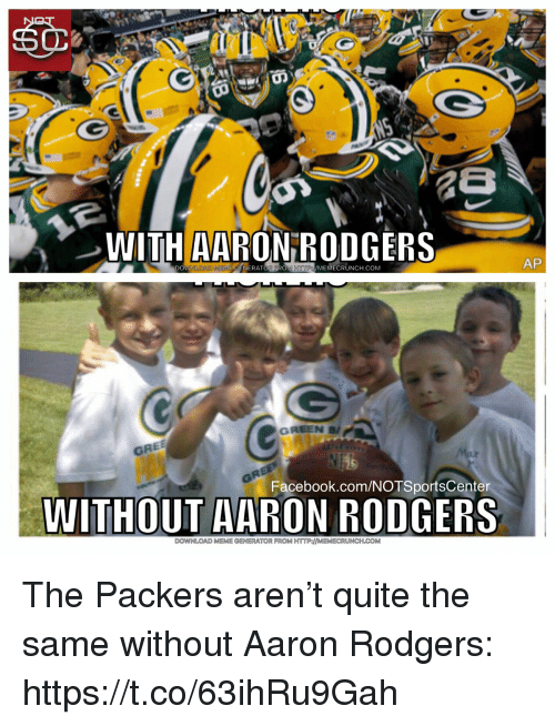 Aaron Rodgers, Facebook, and Meme: WITH AARON RODGERS  DOWNLOAD MENIE CENERATOREROM HTTP/MEMECRUNCH.COM  AP  GRE  Facebook.com/NOTSportsCenter  WITHOUT AARON RODGERS  DOWNLOAD MEME GENERATOR FROM HTTP:MEMECRUNCH.COM The Packers aren't quite the same without Aaron Rodgers: https://t.co/63ihRu9Gah