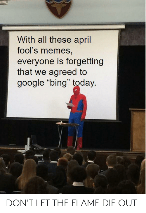 """April Fools Memes: With all these april  fool's memes,  everyone is forgetting  that we agreed to  google """"bing"""" today. DON'T LET THE FLAME DIE OUT"""