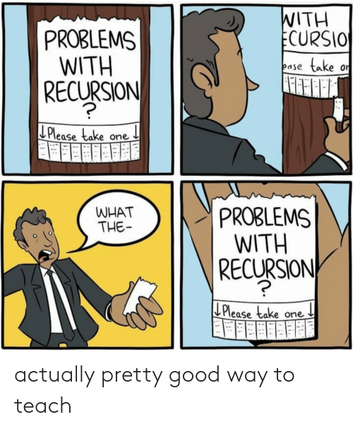 Good, One, and What: WITH  ECURSIO  PROBLEMS  WITH  RECURSION  take  ease  or  Please take one  PROBLEMS  WITH  |RECURSION  WHAT  THE  Please take  one actually pretty good way to teach