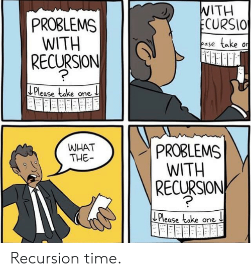 Time, One, and What: WITH  ECURSIO  PROBLEMS  WITH  RECURSION  take  ease  Please take one  PROBLEMS  WITH  RECURSION  WHAT  THE  LPlease take one Recursion time.