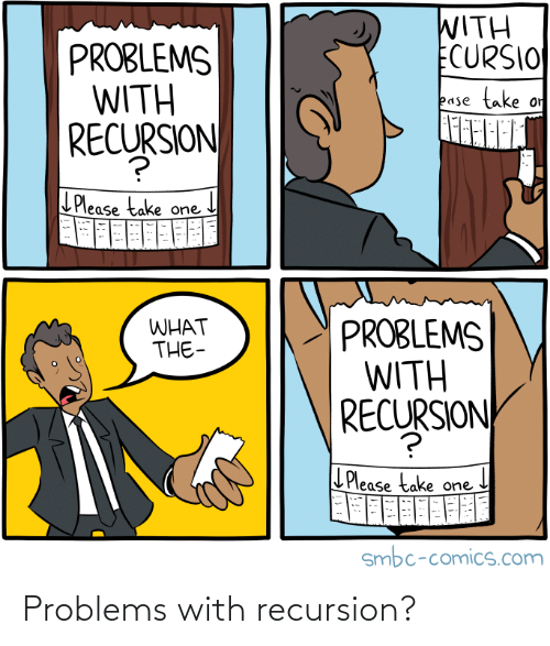 problems: WITH  ECURSIO  PROBLEMS  WITH  SJON  take  or  ease  RECURSION  LPlease take one  PROBLEMS  WITH  RECURSION  WHAT  THE-  L Please take one  smbc-comics.com Problems with recursion?