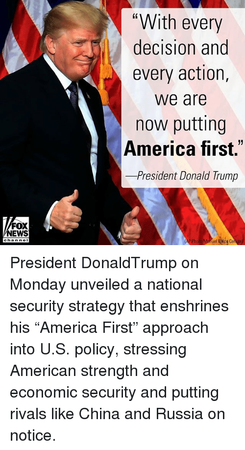 """America, Donald Trump, and Memes: """"With every  decision and  every action,  we are  now putting  America first.""""  -President Donald Trump  FOX  NEWS  chan neI  ue President DonaldTrump on Monday unveiled a national security strategy that enshrines his """"America First"""" approach into U.S. policy, stressing American strength and economic security and putting rivals like China and Russia on notice."""