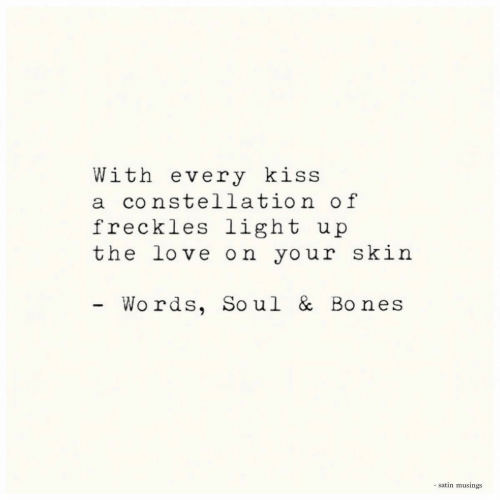 the love: With every kiss  a constellation of  freckles light  the love on your skin  u p  Wo rds, Soul & Bones  - satin musings