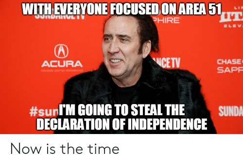 Acura, Chase, and Declaration of Independence: WITH EVERYONE FOCUSED ON AREA 51  JUNDANGL  PHIRE  ELEV  CE TV  CHASE  SAPP  ACURA  ON CSTED FONCE  #sunl'M GOING TO STEAL THE  SUNDA  DECLARATION OF INDEPENDENCE Now is the time