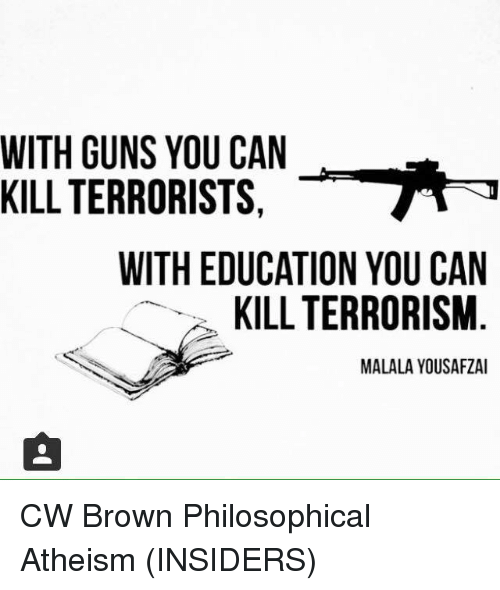 Philosophically: WITH GUNS YOU CAN  KILL TERRORISTS  WITH EDUCATION YOU CAN  KILL TERRORISM  MALALAYOUSAFZAI CW Brown   Philosophical Atheism (INSIDERS)