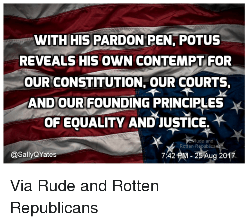 Contemption: WITH HIS PARDONPEN, POTUS  REVEALS HIS OWN CONTEMPT FOR  OUR CONSTITUTION, OUR COURTS  ANDOUR FOUNDING PRINCIPLES  OF EOUALITY AND-JUSTICE.  ude and  Rotten R  ca  @SallyQYates  742j2M-25Aug 2017 Via Rude and Rotten Republicans