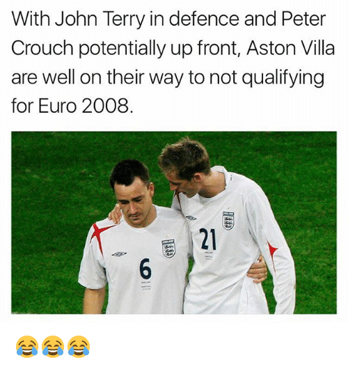 John Terry: With John Terry in defence and Peter  Crouch potentially up front, Aston Villa  are well on their way to not qualifying  for Euro 2008.  21 😂😂😂