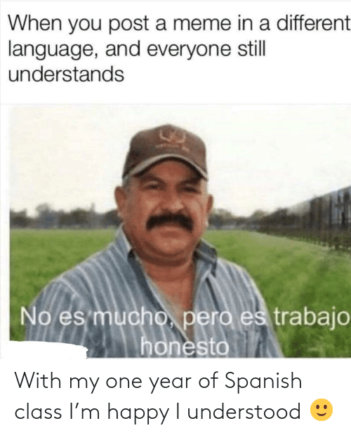 Spanish: With my one year of Spanish class I'm happy I understood 🙂