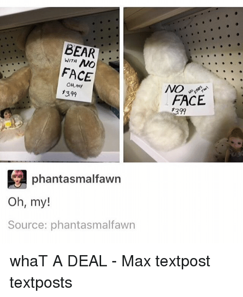 Memes, 🤖, and Face: WITH  NO  FACE  OH, My  *399  phantasmalfawn  oh, my!  Source: phantasmalfawn  FACE whaT A DEAL - Max textpost textposts
