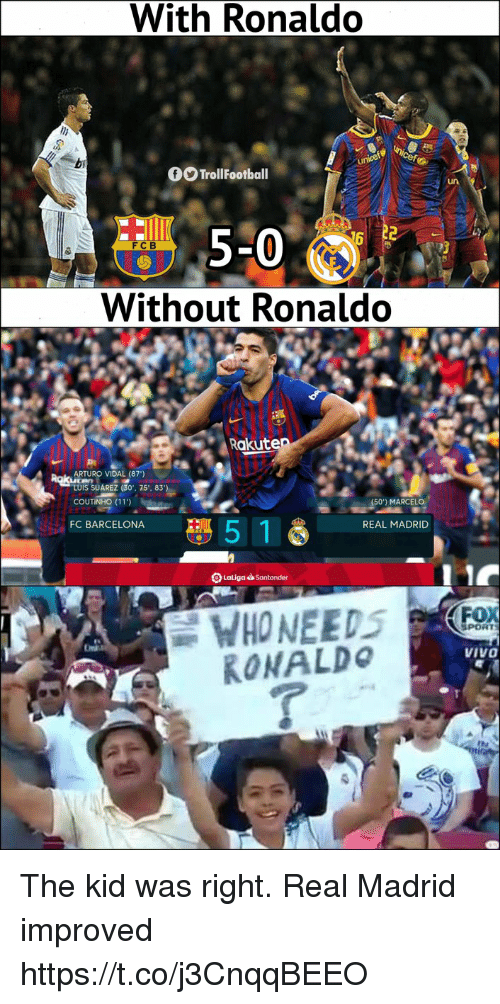 coutinho: With Ronaldo  TrollFootball  un  5-0  Without Ronaldo  FCB  Rakute  ARTURO VIDAL (87')  LUIS SUAREZ (30.. 75.. 83  COUTINHO (11)  MARCELO  FC BARCELONA  5 1  REAL MADRID  SPORT  VIVO  RONALDo The kid was right. Real Madrid improved https://t.co/j3CnqqBEEO
