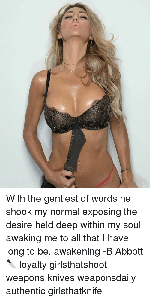 abbott: With the gentlest of words he shook my normal exposing the desire held deep within my soul awaking me to all that I have long to be. awakening -B Abbott 🔪 loyalty girlsthatshoot weapons knives weaponsdaily authentic girlsthatknife