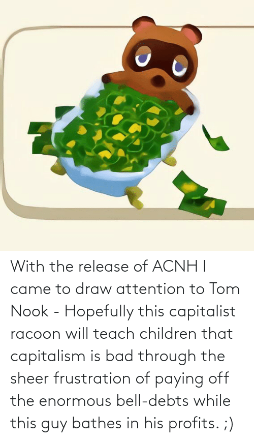 enormous: With the release of ACNH I came to draw attention to Tom Nook - Hopefully this capitalist racoon will teach children that capitalism is bad through the sheer frustration of paying off the enormous bell-debts while this guy bathes in his profits. ;)