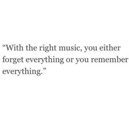 """Music, Remember, and You: """"With the right music, you either  forget everything or you remember  everything."""""""