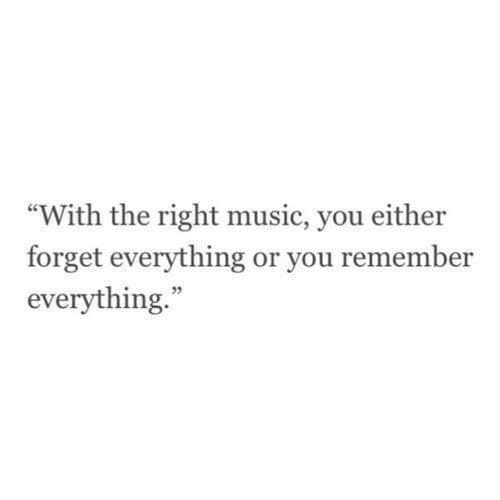 "Music, Remember, and You: ""With the right music, you either  forget everything or you remember  everything.""  35"