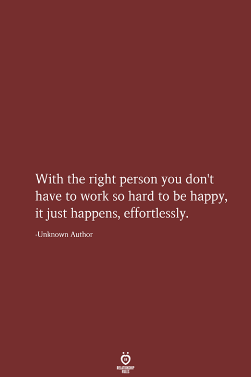 Work, Happy, and Be Happy: With the right person you don't  have to work so hard to be happy,  it just happens, effortlessly.  -Unknown Author  RELATIONSHIP  LES