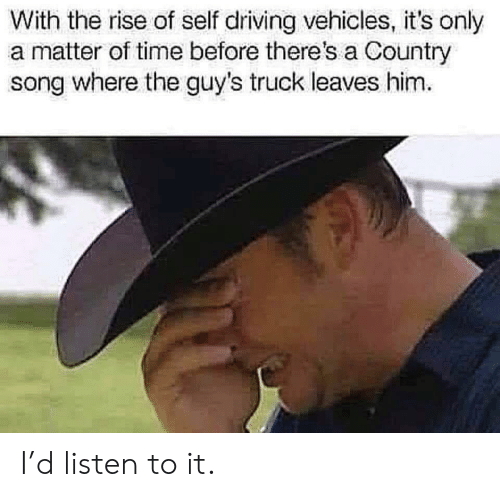 The Guys: With the rise of self driving vehicles, it's only  a matter of time before there's a Country  song where the guy's truck leaves him I'd listen to it.