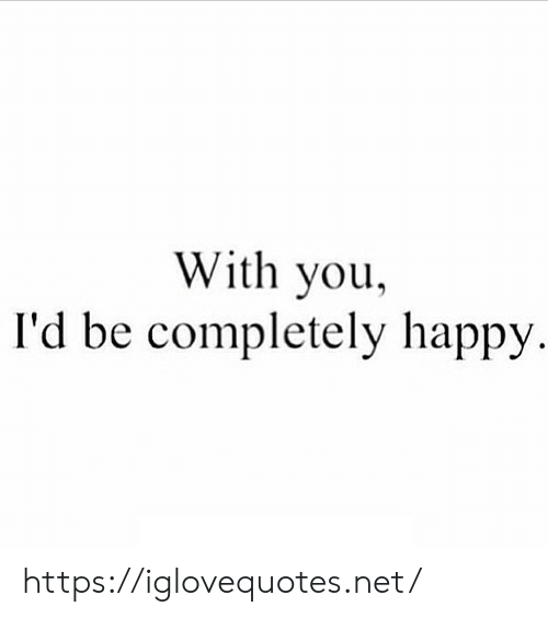 Happy, Net, and You: With you,  I'd be completely happy. https://iglovequotes.net/