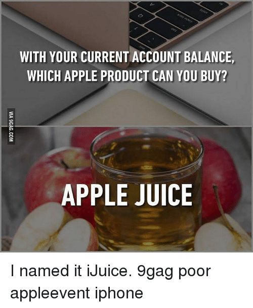 apple juice: WITH YOUR CURRENT ACCOUNT BALANCE,  WHICH APPLE PRODUCT CAN YOU BUY?  APPLE JUICE I named it iJuice. 9gag poor appleevent iphone