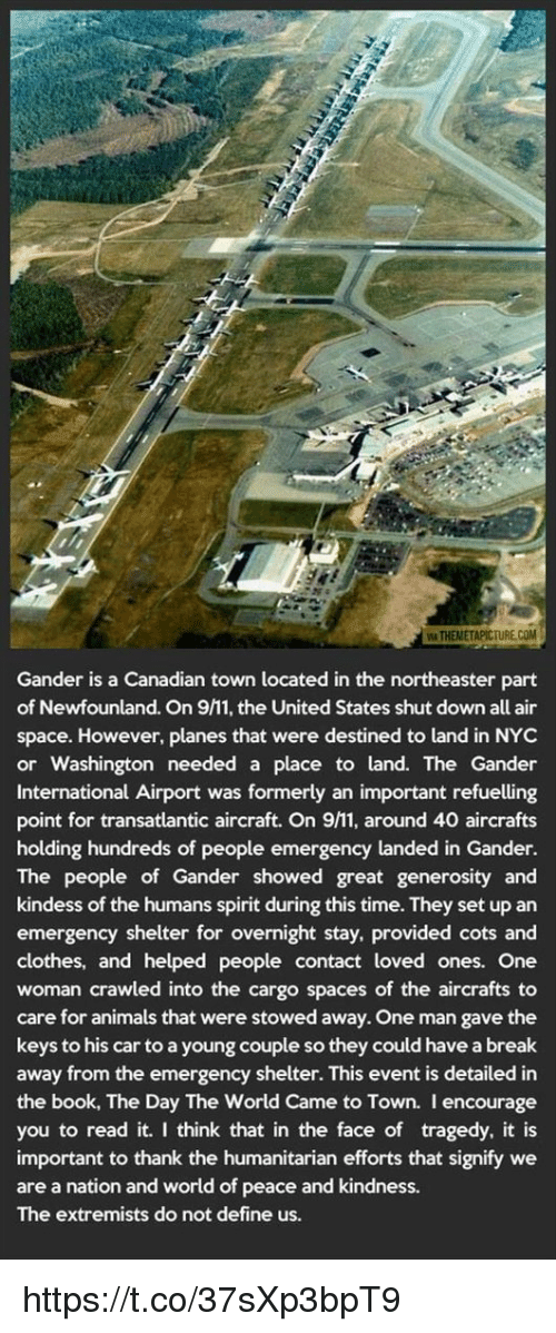 gander: WITHEMMETAPICTURE.COM  Gander is a Canadian town located in the northeaster part  of Newfounland. On 9M1, the United States shut down all air  space. However, planes that were destined to land in NYC  or Washington needed a place to land. The Gander  International Airport was formerly an important refuelling  point for transatlantic aircraft. On 9M1, around 40 aircrafts  holding hundreds of people emergency landed in Gander.  The people of Gander showed great generosity and  kindess of the humans spirit during this time. They set up an  emergency shelter for overnight stay, provided cots and  clothes, and helped people contact loved ones. One  woman crawled into the cargo spaces of the aircrafts to  care for animals that were stowed away. One man gave the  keys to his car to a young couple so they could have abreak  away from the emergency shelter. This event is detailed in  the book, The Day The World Came to Town. I encourage  you to read it. I think that in the face of tragedy, it is  important to thank the humanitarian efforts that signify we  are a nation and world of peace and kindness.  The extremists do not define us. https://t.co/37sXp3bpT9