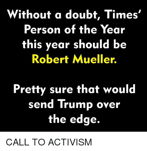 Trump, Doubt, and Edge: Without a doubt, Times'  Person of the Year  this year should b<e  Robert Mueller.  Pretty sure that would  send Trump over  the edge. CALL TO ACTIVISM