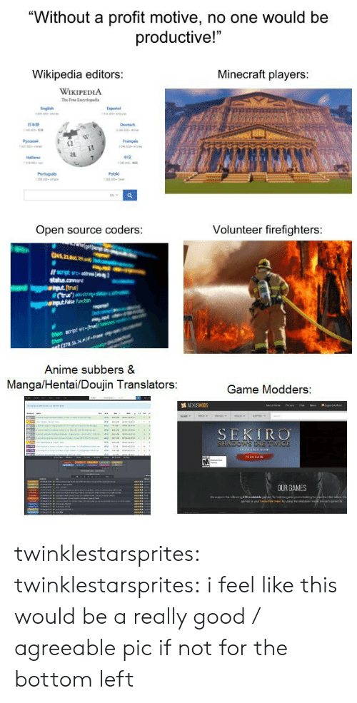 """volunteer: """"Without a profit motive, no one would be  productive!""""  Minecraft players:  Wikipedia editors:  WIKIPEDIA  xpañol  Français  Open source coders:  Volunteer firefighters  If script src- atenl  [truel  function  scrpt srea  (278.56.  Anime subbers &  MangalHentai/Doujin Translators:  Game Modders:  SEKIRO twinklestarsprites: twinklestarsprites: i feel like this would be a really good / agreeable pic if not for the bottom left"""