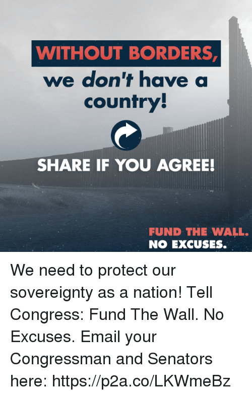 senators: WITHOUT BORDERS  we don't have a  country  SHARE IF YOU AGREE!  FUND THE WALL.  NO EXCUSES. We need to protect our sovereignty as a nation! Tell Congress: Fund The Wall. No Excuses.  Email your Congressman and Senators here: https://p2a.co/LKWmeBz