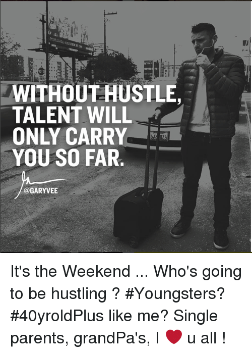 Memes, Parents, and Grandpa: WITHOUT HUSTLE,  TALENT WILL  ONLY CARRY  YOU SO FAR  @GARYVEE It's the Weekend ... Who's going to be hustling ?  #Youngsters? #40yroldPlus like me? Single parents, grandPa's, I ❤️ u all !