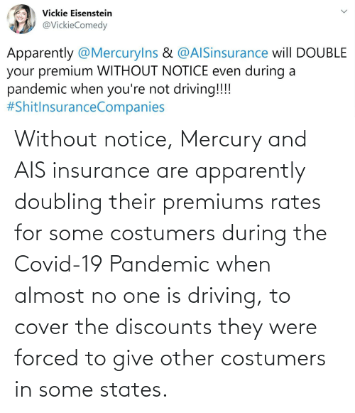 insurance: Without notice, Mercury and AIS insurance are apparently doubling their premiums rates for some costumers during the Covid-19 Pandemic when almost no one is driving, to cover the discounts they were forced to give other costumers in some states.