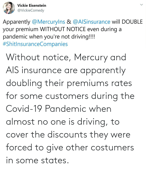 insurance: Without notice, Mercury and AIS insurance are apparently doubling their premiums rates for some customers during the Covid-19 Pandemic when almost no one is driving, to cover the discounts they were forced to give other costumers in some states.