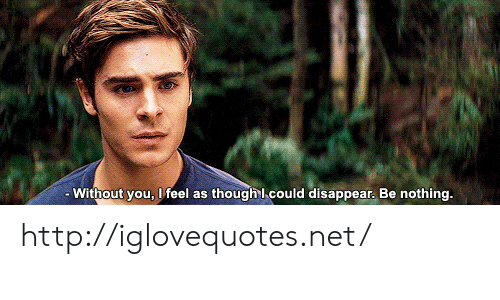 As Though: - Without you, I feel as though l could disappear. Be nothing. http://iglovequotes.net/