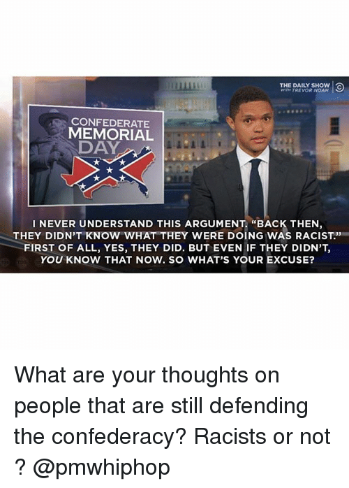 "Confederacy: WITN TREVOR NOAH  CONFEDERATE  MEMORIAL  DAY  I NEVER UNDERSTAND THIS ARGUMENT. ""BACK THEN,  THEY DIDN'T KNOW WHAT THEY WERE DOING WAS RACIST''  FIRST OF ALL, YES, THEY DID. BUT EVEN IF THEY DIDN'T  YOU KNOW THAT NOW. SO WHAT'S YOUR EXCUSE? What are your thoughts on people that are still defending the confederacy? Racists or not ? @pmwhiphop"